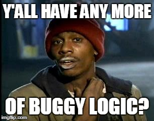 Y'all Got Any More Of That Meme | Y'ALL HAVE ANY MORE OF BUGGY LOGIC? | image tagged in memes,yall got any more of | made w/ Imgflip meme maker