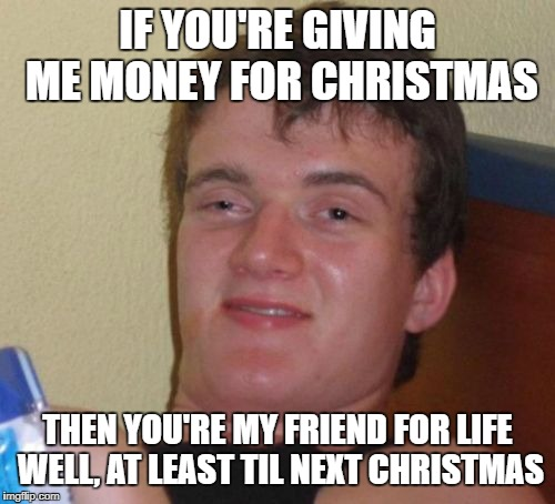 10 Guy Meme | IF YOU'RE GIVING ME MONEY FOR CHRISTMAS THEN YOU'RE MY FRIEND FOR LIFE WELL, AT LEAST TIL NEXT CHRISTMAS | image tagged in memes,10 guy | made w/ Imgflip meme maker