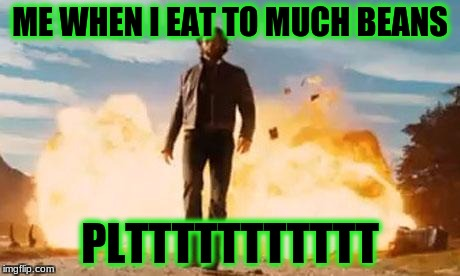 Wolverine Explosion | ME WHEN I EAT TO MUCH BEANS PLTTTTTTTTTTT | image tagged in wolverine explosion | made w/ Imgflip meme maker