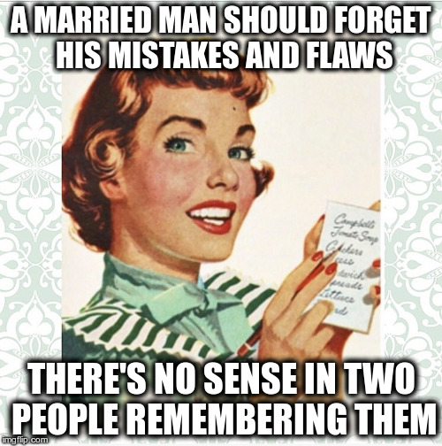 His biggest mistake is sleeping next to him. | A MARRIED MAN SHOULD FORGET HIS MISTAKES AND FLAWS THERE'S NO SENSE IN TWO PEOPLE REMEMBERING THEM | image tagged in green vintage ocd housewife | made w/ Imgflip meme maker