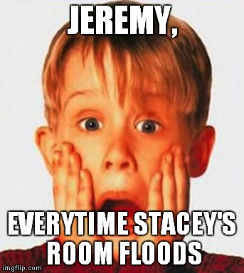 JEREMY, EVERYTIME STACEY'S ROOM FLOODS | image tagged in shocked | made w/ Imgflip meme maker