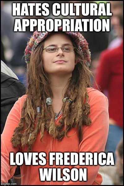College Liberal Meme | HATES CULTURAL APPROPRIATION LOVES FREDERICA WILSON | image tagged in memes,college liberal | made w/ Imgflip meme maker