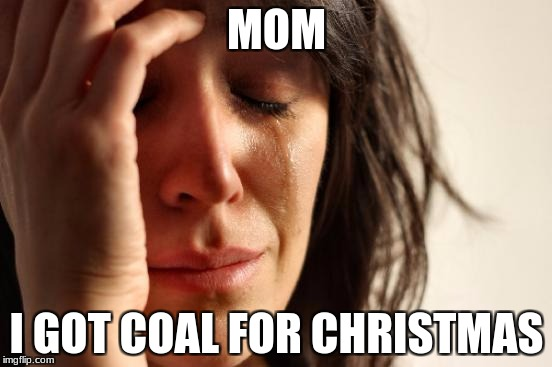First World Problems Meme | MOM I GOT COAL FOR CHRISTMAS | image tagged in memes,first world problems | made w/ Imgflip meme maker