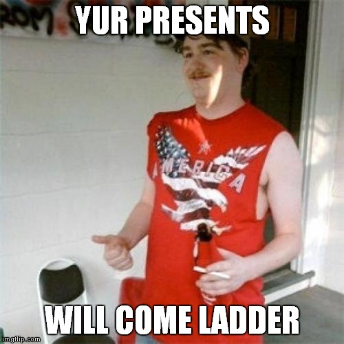 YUR PRESENTS WILL COME LADDER | made w/ Imgflip meme maker