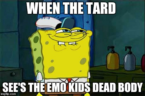 Dont You Squidward Meme | WHEN THE TARD SEE'S THE EMO KIDS DEAD BODY | image tagged in memes,dont you squidward | made w/ Imgflip meme maker