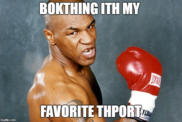 mike tyson | BOKTHING ITH MY FAVORITE THPORT | image tagged in mike tyson | made w/ Imgflip meme maker