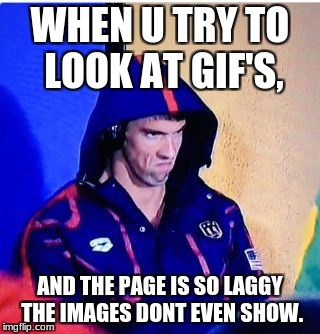 Michael Phelps Death Stare Meme | WHEN U TRY TO LOOK AT GIF'S, AND THE PAGE IS SO LAGGY THE IMAGES DONT EVEN SHOW. | image tagged in memes,michael phelps death stare | made w/ Imgflip meme maker