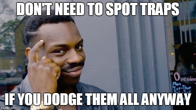 DON'T NEED TO SPOT TRAPS IF YOU DODGE THEM ALL ANYWAY | image tagged in you don't need | made w/ Imgflip meme maker
