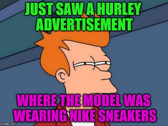 Futurama Fry Meme | JUST SAW A HURLEY ADVERTISEMENT WHERE THE MODEL WAS WEARING NIKE SNEAKERS | image tagged in memes,futurama fry | made w/ Imgflip meme maker