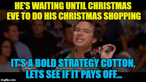 Time will tell... :) | HE'S WAITING UNTIL CHRISTMAS EVE TO DO HIS CHRISTMAS SHOPPING IT'S A BOLD STRATEGY COTTON, LETS SEE IF IT PAYS OFF... | image tagged in bold move cotton,memes,christmas,christmas shopping,shopping,films | made w/ Imgflip meme maker