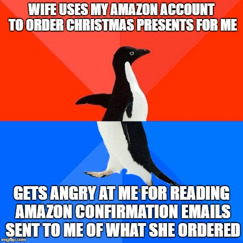 Socially Awesome Awkward Penguin Meme | WIFE USES MY AMAZON ACCOUNT TO ORDER CHRISTMAS PRESENTS FOR ME GETS ANGRY AT ME FOR READING AMAZON CONFIRMATION EMAILS SENT TO ME OF WHAT SH | image tagged in memes,socially awesome awkward penguin | made w/ Imgflip meme maker