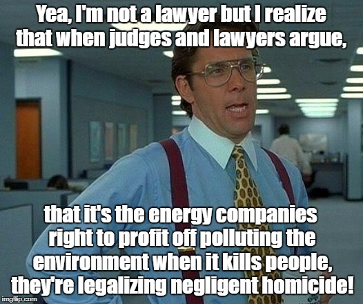 That Would Be Great Meme | Yea, I'm not a lawyer but I realize that when judges and lawyers argue, that it's the energy companies right to profit off polluting the env | image tagged in memes,that would be great | made w/ Imgflip meme maker