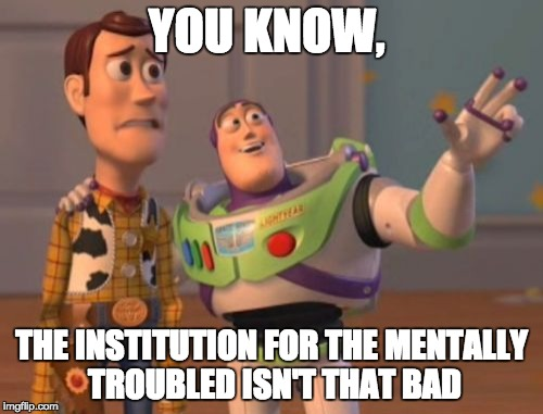 To Dank for you | YOU KNOW, THE INSTITUTION FOR THE MENTALLY TROUBLED ISN'T THAT BAD | image tagged in memes,x,x everywhere,x x everywhere | made w/ Imgflip meme maker