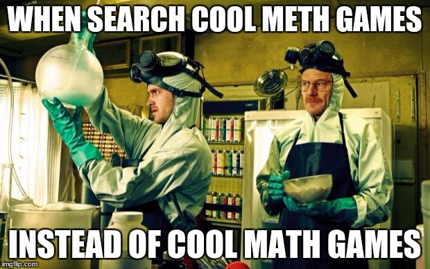 breaking bad | WHEN SEARCH COOL METH GAMES INSTEAD OF COOL MATH GAMES | image tagged in breaking bad | made w/ Imgflip meme maker