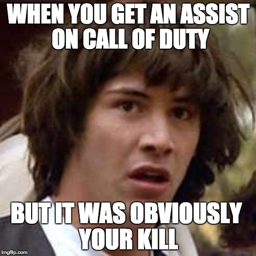 Conspiracy Keanu Meme | WHEN YOU GET AN ASSIST ON CALL OF DUTY BUT IT WAS OBVIOUSLY YOUR KILL | image tagged in memes,conspiracy keanu | made w/ Imgflip meme maker