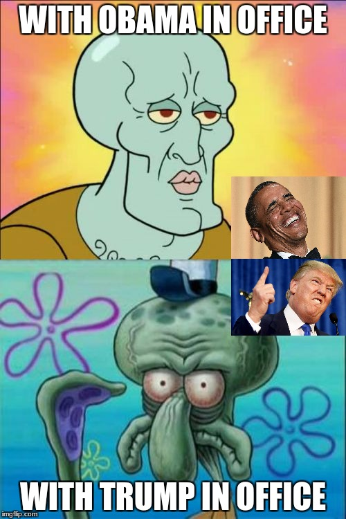 Squidward Meme | WITH OBAMA IN OFFICE WITH TRUMP IN OFFICE | image tagged in memes,squidward | made w/ Imgflip meme maker