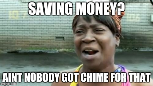 Because Chime is a bank. Get it. | SAVING MONEY? AINT NOBODY GOT CHIME FOR THAT | image tagged in meme,aint nobody got time for that,bank,money | made w/ Imgflip meme maker