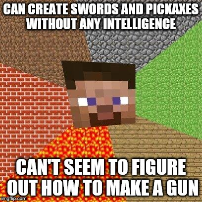 Minecraft Steve | CAN CREATE SWORDS AND PICKAXES WITHOUT ANY INTELLIGENCE CAN'T SEEM TO FIGURE OUT HOW TO MAKE A GUN | image tagged in minecraft steve | made w/ Imgflip meme maker