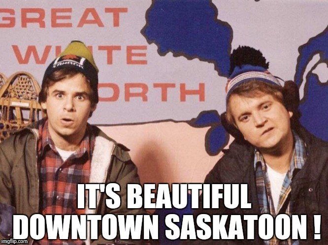 The Great White North | IT'S BEAUTIFUL DOWNTOWN SASKATOON ! | image tagged in the great white north | made w/ Imgflip meme maker