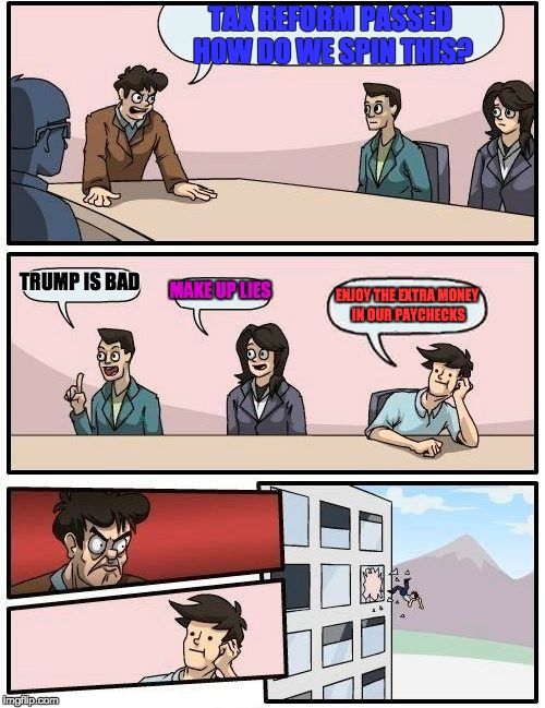 This just happened at CNN and ESPN. | TAX REFORM PASSED HOW DO WE SPIN THIS? TRUMP IS BAD MAKE UP LIES ENJOY THE EXTRA MONEY IN OUR PAYCHECKS | image tagged in memes,boardroom meeting suggestion | made w/ Imgflip meme maker