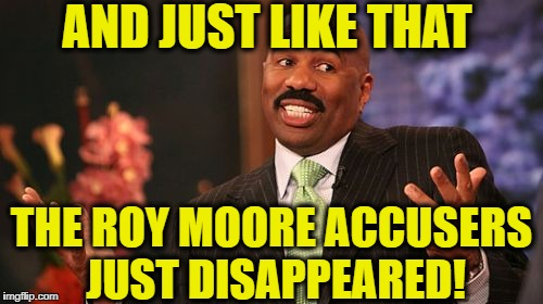 Coincidence? | AND JUST LIKE THAT THE ROY MOORE ACCUSERS JUST DISAPPEARED! | image tagged in memes,roy moore,alabama,democratic party,republican party,elections | made w/ Imgflip meme maker