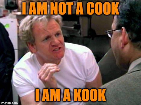 Gordon Ramsay . . . Nut Job | I AM NOT A COOK I AM A KOOK | image tagged in gordon ramsay,memes,what if i told you | made w/ Imgflip meme maker