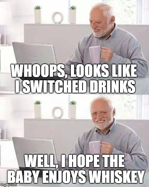 Hide the Pain Harold Meme | WHOOPS, LOOKS LIKE I SWITCHED DRINKS WELL, I HOPE THE BABY ENJOYS WHISKEY | image tagged in memes,hide the pain harold,drunk baby,funny | made w/ Imgflip meme maker