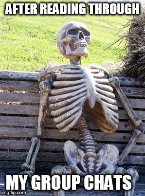 Waiting Skeleton Meme | AFTER READING THROUGH MY GROUP CHATS | image tagged in memes,waiting skeleton | made w/ Imgflip meme maker