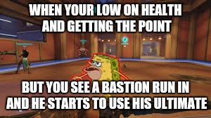 Overwatch Spongegar | WHEN YOUR LOW ON HEALTH AND GETTING THE POINT BUT YOU SEE A BASTION RUN IN AND HE STARTS TO USE HIS ULTIMATE | image tagged in overwatch spongegar | made w/ Imgflip meme maker