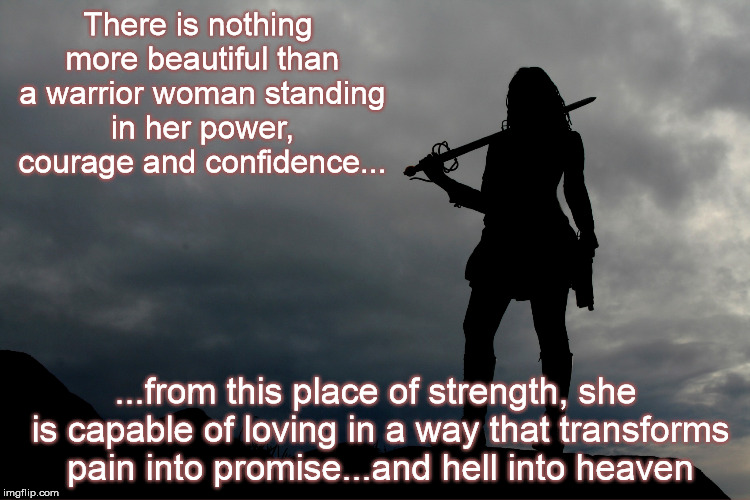 warrior woman | There is nothing more beautiful than a warrior woman standing in her power, courage and confidence... ...from this place of strength, she is | image tagged in warrior,cancer | made w/ Imgflip meme maker