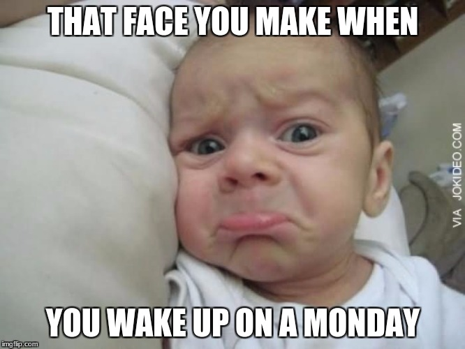 THAT FACE YOU MAKE WHEN YOU WAKE UP ON A MONDAY | image tagged in sad baby face | made w/ Imgflip meme maker