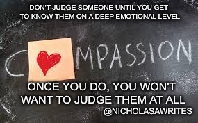 DON'T JUDGE SOMEONE UNTIL YOU GET TO KNOW THEM ON A DEEP EMOTIONAL LEVEL ONCE YOU DO, YOU WON'T WANT TO JUDGE THEM AT ALL @NICHOLASAWRITES | image tagged in compassion | made w/ Imgflip meme maker