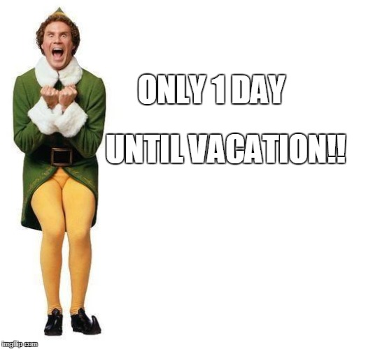 Buddy The Elf | ONLY 1 DAY UNTIL VACATION!! | image tagged in buddy the elf | made w/ Imgflip meme maker