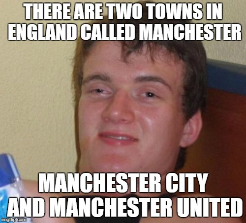 10 Guy Meme | THERE ARE TWO TOWNS IN ENGLAND CALLED MANCHESTER MANCHESTER CITY AND MANCHESTER UNITED | image tagged in memes,10 guy | made w/ Imgflip meme maker