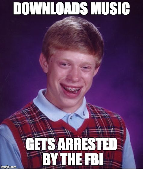 Bad Luck Brian Meme | DOWNLOADS MUSIC GETS ARRESTED BY THE FBI | image tagged in memes,bad luck brian | made w/ Imgflip meme maker