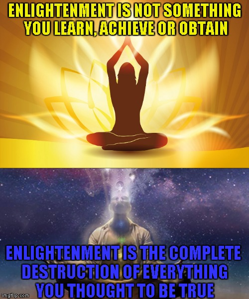 Here's my entry for the Words of Wisdom Week, A MemefordandSons event Dec 16 to Dec 23 | ENLIGHTENMENT IS NOT SOMETHING YOU LEARN, ACHIEVE OR OBTAIN ENLIGHTENMENT IS THE COMPLETE DESTRUCTION OF EVERYTHING YOU THOUGHT TO BE TRUE | image tagged in memes,words of wisdom week,enlightenment,spirituality,powermetalhead,beliefs | made w/ Imgflip meme maker
