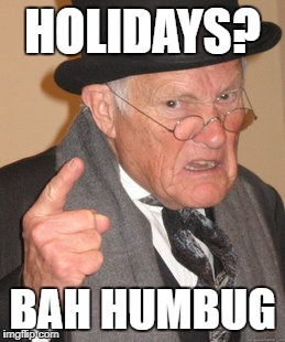 Back In My Day | HOLIDAYS? BAH HUMBUG | image tagged in memes,back in my day | made w/ Imgflip meme maker