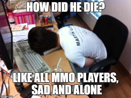MMO PLAYERS | HOW DID HE DIE? LIKE ALL MMO PLAYERS, SAD AND ALONE | image tagged in mmo,players,swtor,world of warcraft,die,sad | made w/ Imgflip meme maker