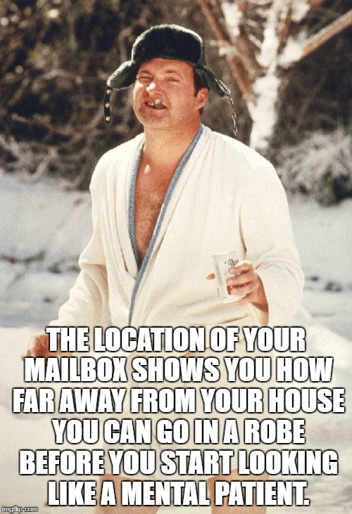 Cousin Eddie's Mail Box | THE LOCATION OF YOUR MAILBOX SHOWS YOU HOW FAR AWAY FROM YOUR HOUSE YOU CAN GO IN A ROBE BEFORE YOU START LOOKING LIKE A MENTAL PATIENT. | image tagged in cousin eddie,national lampoon,christmas vacation,mailbox | made w/ Imgflip meme maker