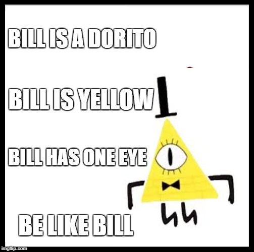 BILL IS A DORITO BILL IS YELLOW BILL HAS ONE EYE BE LIKE BILL | image tagged in be like bill,bill cipher,gravity falls | made w/ Imgflip meme maker