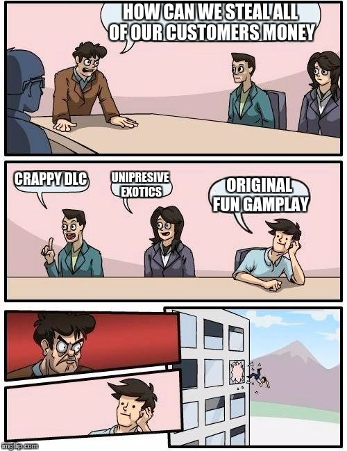 Boardroom Meeting Suggestion Meme | HOW CAN WE STEAL ALL OF OUR CUSTOMERS MONEY CRAPPY DLC UNIPRESIVE EXOTICS ORIGINAL FUN GAMPLAY | image tagged in memes,boardroom meeting suggestion | made w/ Imgflip meme maker