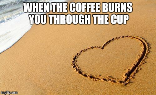 True love | WHEN THE COFFEE BURNS YOU THROUGH THE CUP | image tagged in beach heart,coffee and coffee related accessories,love hurts,black like my soul obligatory emo reference,you're going to have to | made w/ Imgflip meme maker