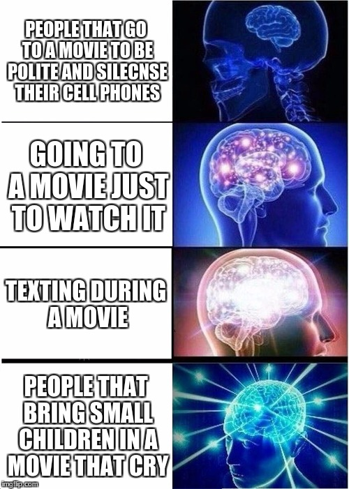 Expanding Brain Meme | PEOPLE THAT GO TO A MOVIE TO BE POLITE AND SILECNSE THEIR CELL PHONES GOING TO A MOVIE JUST TO WATCH IT TEXTING DURING A MOVIE PEOPLE THAT B | image tagged in memes,expanding brain | made w/ Imgflip meme maker