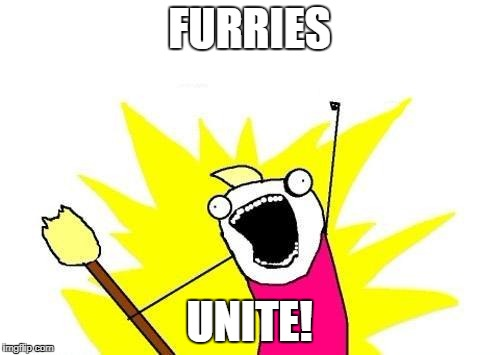 #sexyfurries | FURRIES UNITE! | image tagged in memes,x all the y,furries | made w/ Imgflip meme maker