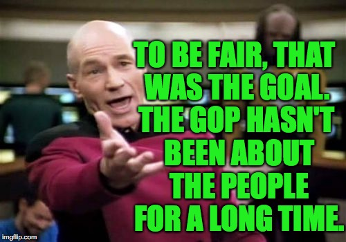 Picard Wtf Meme | TO BE FAIR, THAT WAS THE GOAL. THE GOP HASN'T BEEN ABOUT THE PEOPLE FOR A LONG TIME. | image tagged in memes,picard wtf | made w/ Imgflip meme maker