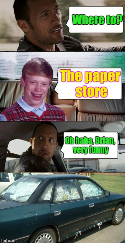 poor rock | Where to? Oh haha, Brian, very funny The paper store | image tagged in poor rock,the rock driving,bad luck brian,memes | made w/ Imgflip meme maker