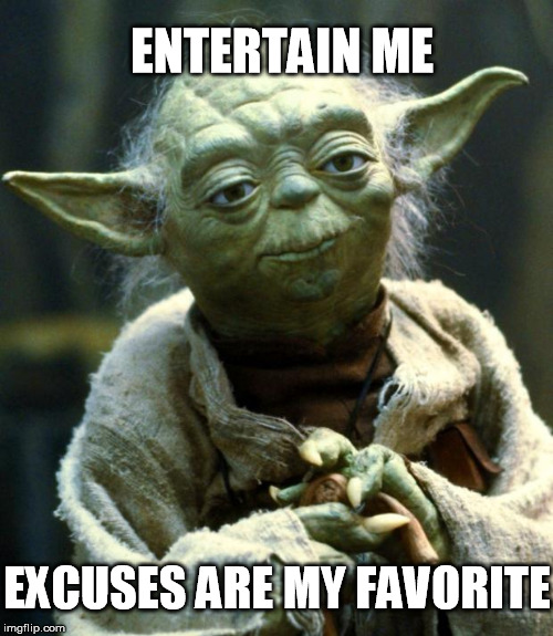 Star Wars Yoda Meme | ENTERTAIN ME EXCUSES ARE MY FAVORITE | image tagged in memes,star wars yoda,clean,excuses | made w/ Imgflip meme maker