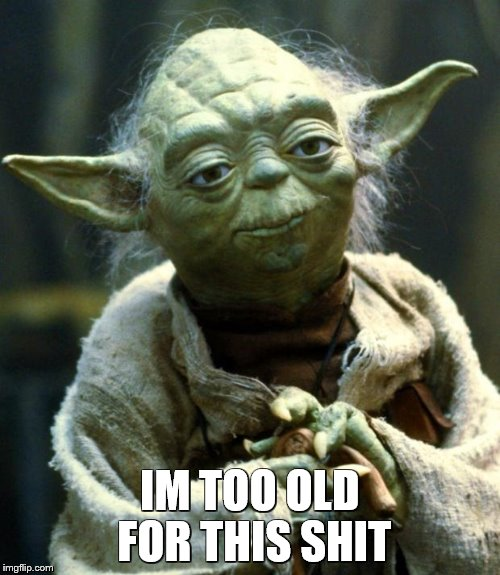 Star Wars Yoda Meme | IM TOO OLD FOR THIS SHIT | image tagged in memes,star wars yoda,too old,life sucks,negative yoda,yoda wisdom | made w/ Imgflip meme maker