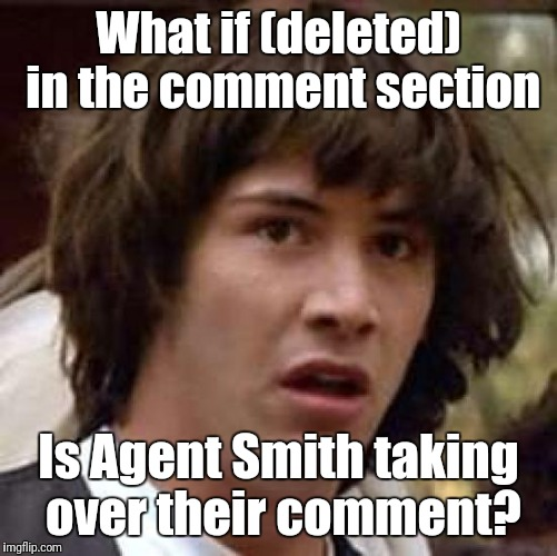 Conspiracy Keanu Meme | What if (deleted) in the comment section Is Agent Smith taking over their comment? | image tagged in memes,conspiracy keanu | made w/ Imgflip meme maker