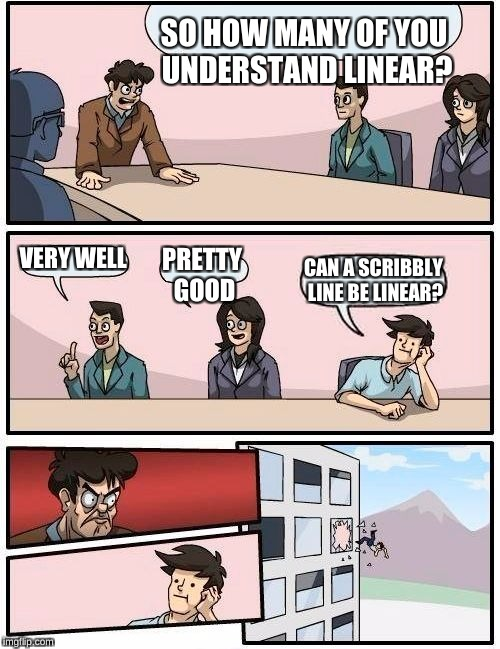 Boardroom Meeting Suggestion Meme | SO HOW MANY OF YOU UNDERSTAND LINEAR? VERY WELL PRETTY GOOD CAN A SCRIBBLY LINE BE LINEAR? | image tagged in memes,boardroom meeting suggestion | made w/ Imgflip meme maker